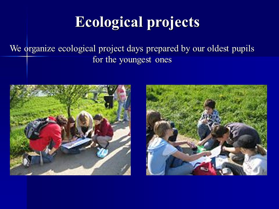 Ecological projects We organize ecological project days prepared by our oldest pupils for the youngest ones