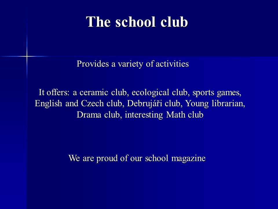 The school club Provides a variety of activities It offers: a ceramic club, ecological club, sports games, English and Czech club, Debrujáři club, Young librarian, Drama club, interesting Math club We are proud of our school magazine