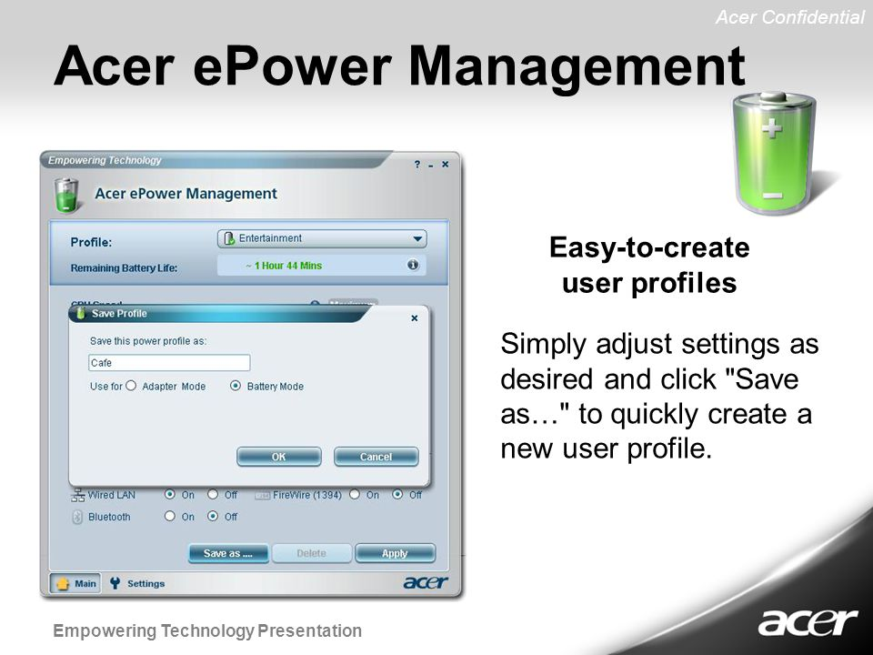 Acer Confidential Empowering Technology Presentation Acer ePower Management Simply adjust settings as desired and click Save as… to quickly create a new user profile.