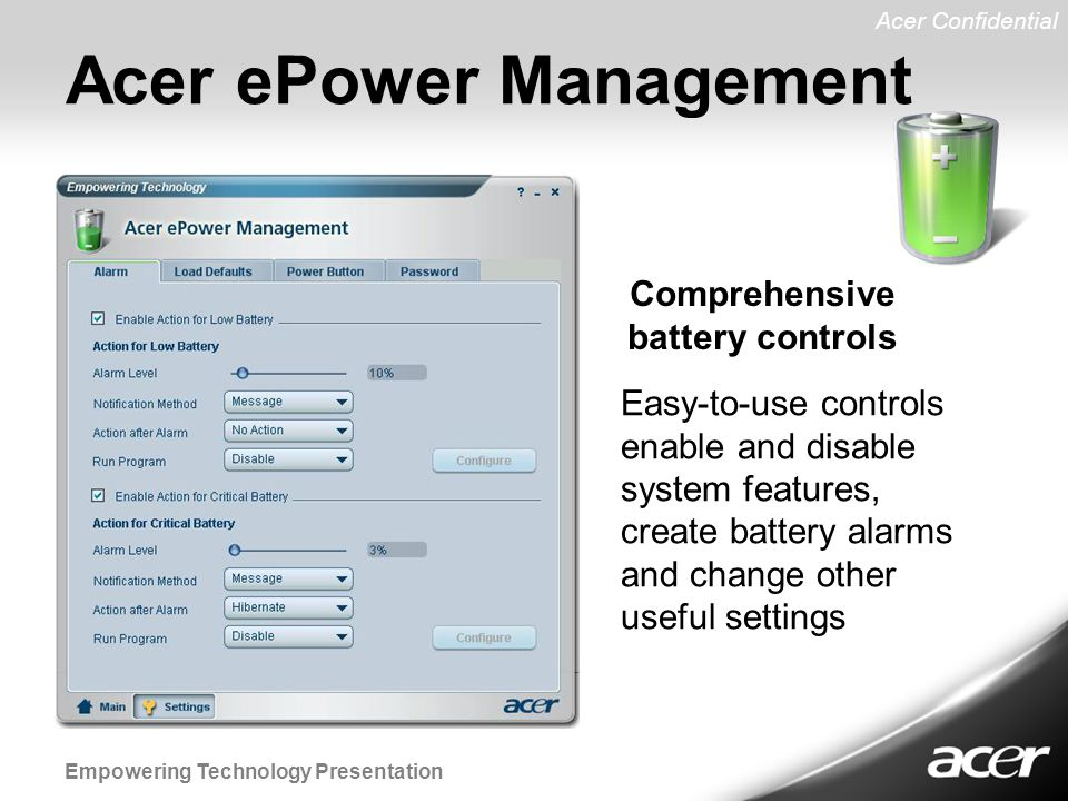 Acer Confidential Empowering Technology Presentation Acer ePower Management Easy-to-use controls enable and disable system features, create battery alarms and change other useful settings Comprehensive battery controls