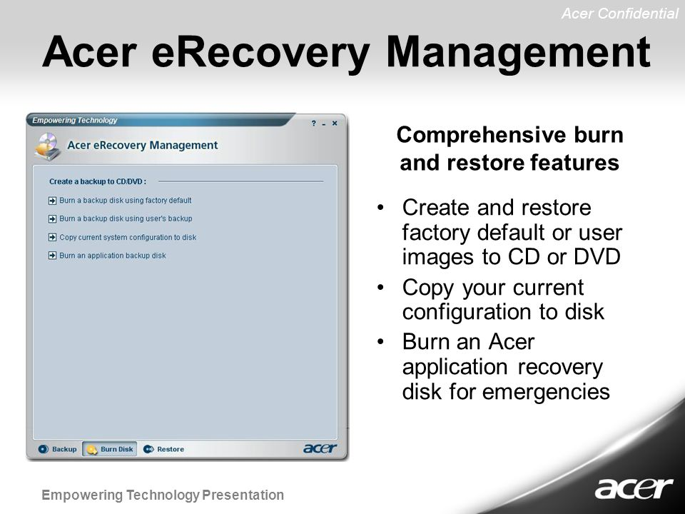 Acer Confidential Empowering Technology Presentation Acer eRecovery Management Create and restore factory default or user images to CD or DVD Copy your current configuration to disk Burn an Acer application recovery disk for emergencies Comprehensive burn and restore features