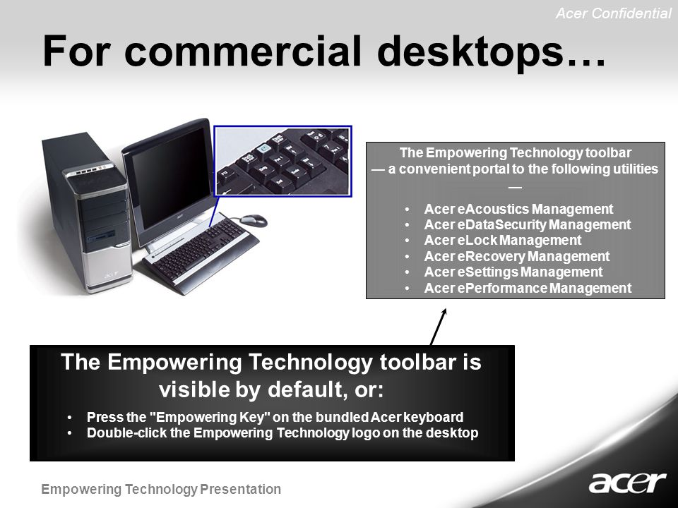 Acer Confidential Empowering Technology Presentation The Empowering Technology toolbar — a convenient portal to the following utilities — The Empowering Technology toolbar is visible by default, or: For commercial desktops… Acer eAcoustics Management Acer eDataSecurity Management Acer eLock Management Acer eRecovery Management Acer eSettings Management Acer ePerformance Management Press the Empowering Key on the bundled Acer keyboard Double-click the Empowering Technology logo on the desktop
