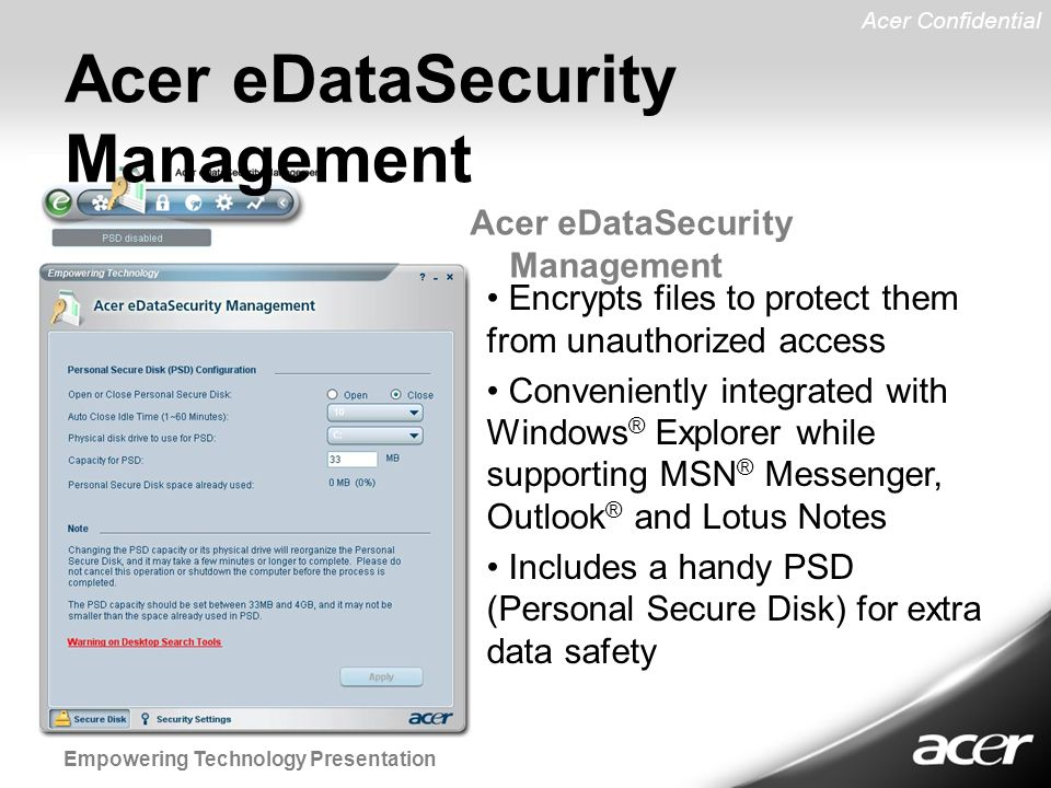 Acer Confidential Empowering Technology Presentation Acer eDataSecurity Management Encrypts files to protect them from unauthorized access Conveniently integrated with Windows ® Explorer while supporting MSN ® Messenger, Outlook ® and Lotus Notes Includes a handy PSD (Personal Secure Disk) for extra data safety