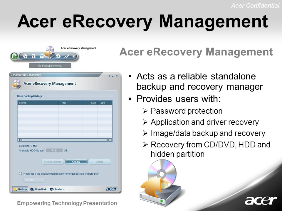 Acer Confidential Empowering Technology Presentation Acer eRecovery Management Acts as a reliable standalone backup and recovery manager Provides users with:  Password protection  Application and driver recovery  Image/data backup and recovery  Recovery from CD/DVD, HDD and hidden partition Acer eRecovery Management
