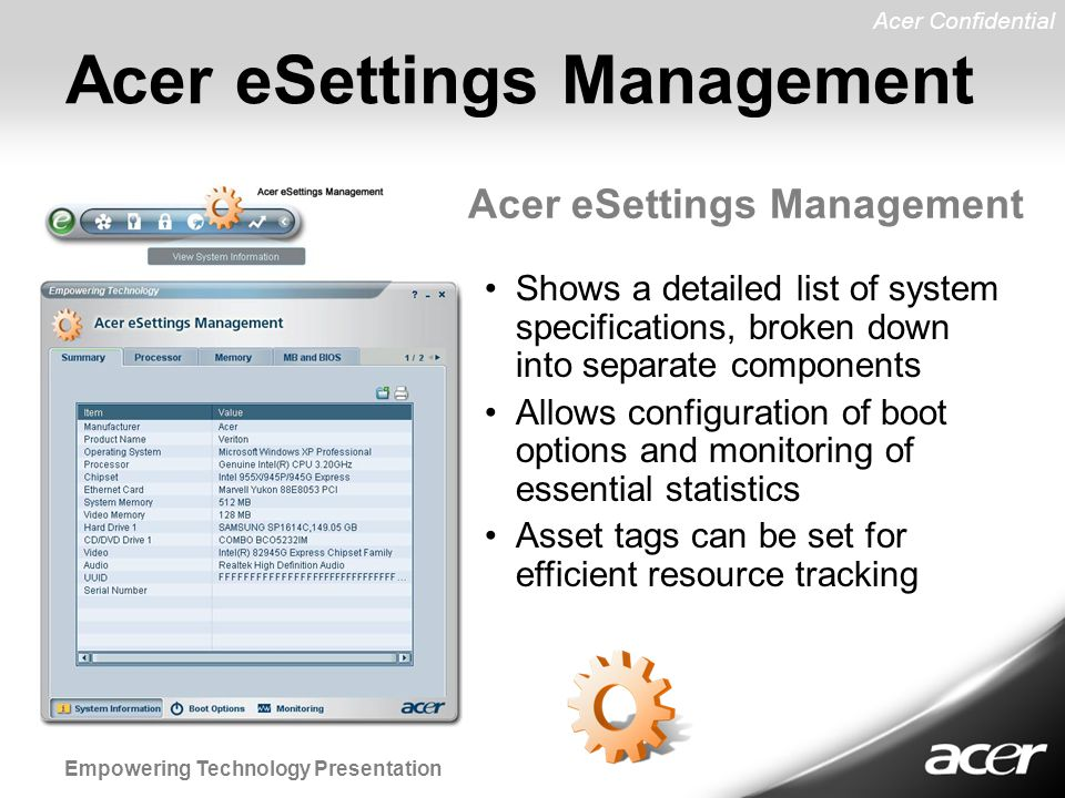 Acer Confidential Empowering Technology Presentation Acer eSettings Management Shows a detailed list of system specifications, broken down into separate components Allows configuration of boot options and monitoring of essential statistics Asset tags can be set for efficient resource tracking