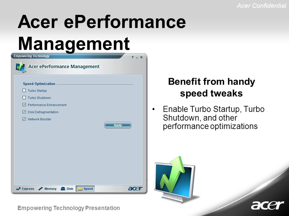 Acer Confidential Empowering Technology Presentation Enable Turbo Startup, Turbo Shutdown, and other performance optimizations Benefit from handy speed tweaks Acer ePerformance Management