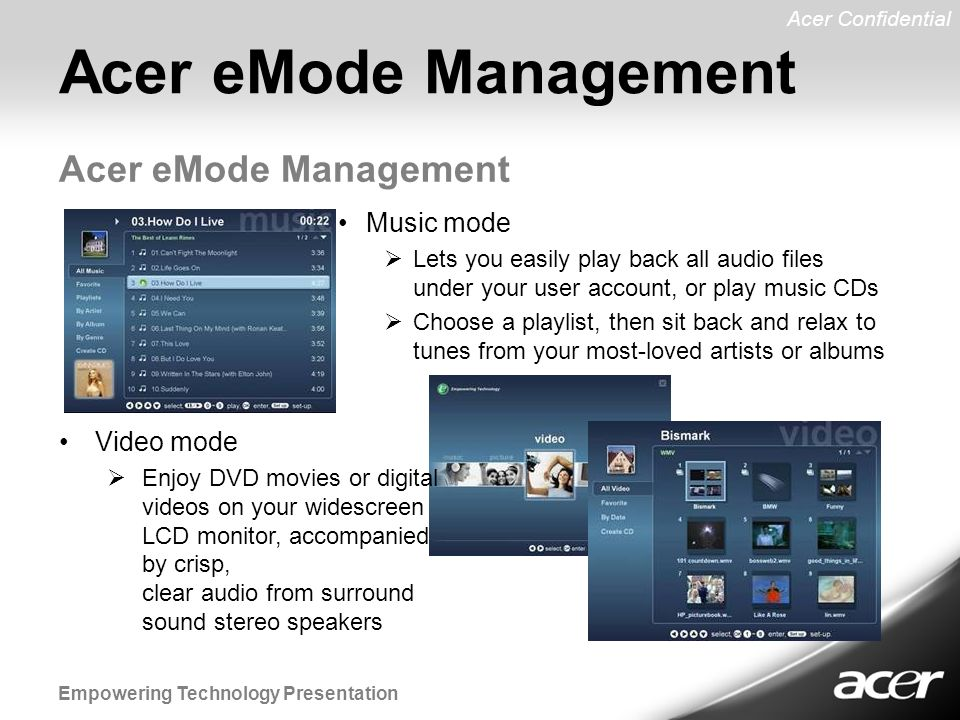 Acer Confidential Empowering Technology Presentation Acer eMode Management Music mode  Lets you easily play back all audio files under your user account, or play music CDs  Choose a playlist, then sit back and relax to tunes from your most-loved artists or albums Video mode  Enjoy DVD movies or digital videos on your widescreen LCD monitor, accompanied by crisp, clear audio from surround sound stereo speakers