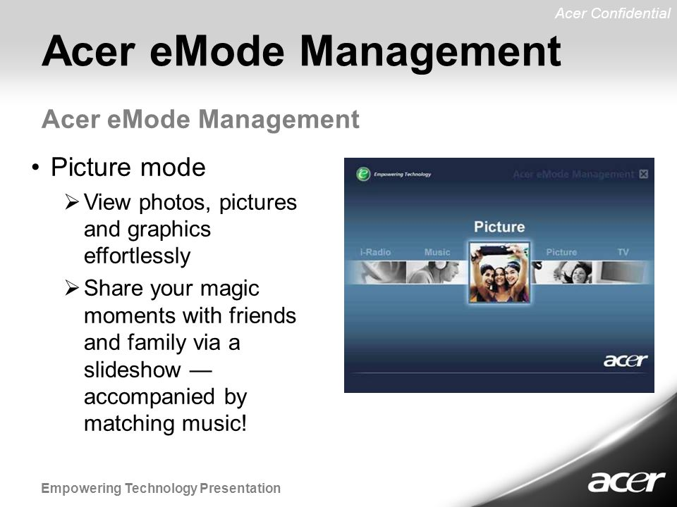 Acer Confidential Empowering Technology Presentation Acer eMode Management Picture mode  View photos, pictures and graphics effortlessly  Share your magic moments with friends and family via a slideshow — accompanied by matching music!