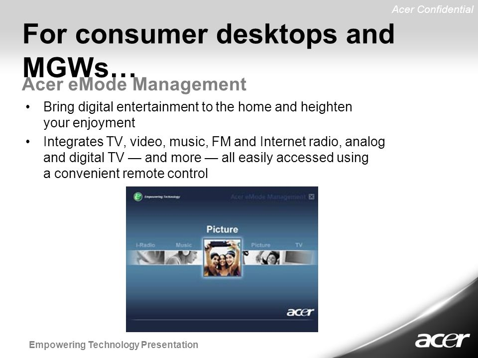 Acer Confidential Empowering Technology Presentation Bring digital entertainment to the home and heighten your enjoyment Integrates TV, video, music, FM and Internet radio, analog and digital TV — and more — all easily accessed using a convenient remote control Acer eMode Management For consumer desktops and MGWs…