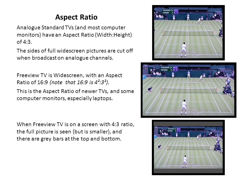 Aspect Ratio Analogue Standard TVs (and most computer monitors) have an Aspect Ratio (Width:Height) of 4:3.