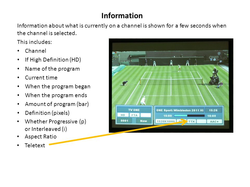 Information Information about what is currently on a channel is shown for a few seconds when the channel is selected.