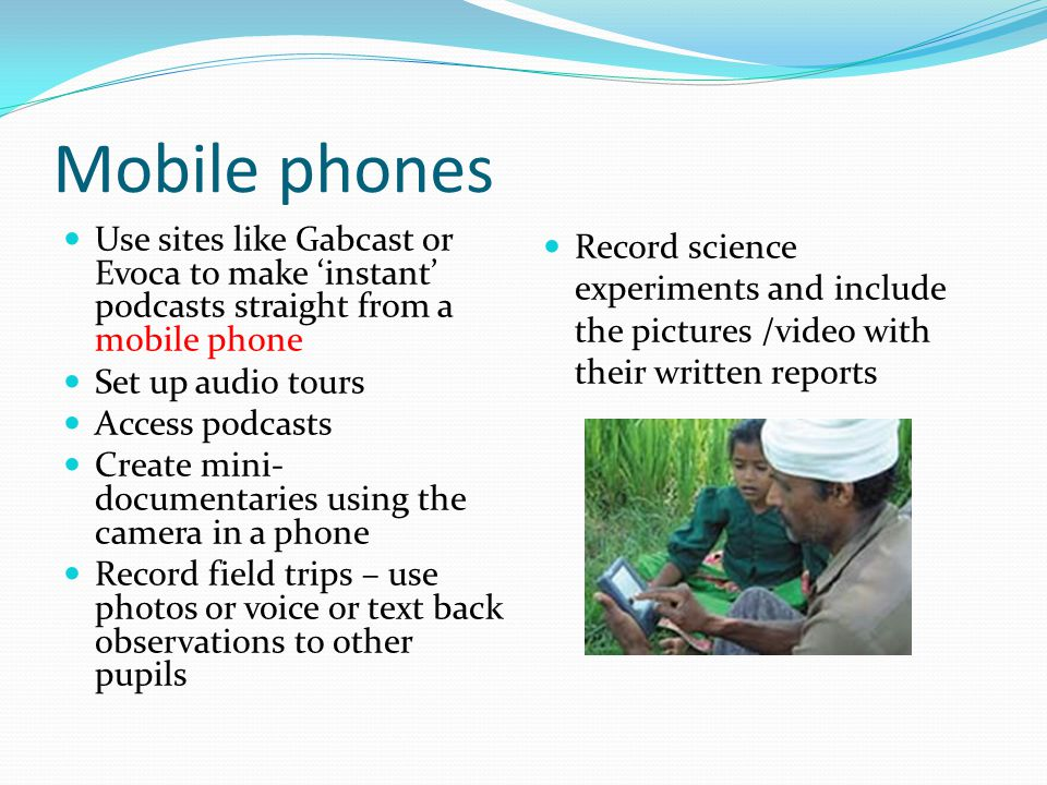 Mobile phones Use sites like Gabcast or Evoca to make 'instant' podcasts straight from a mobile phone Set up audio tours Access podcasts Create mini-