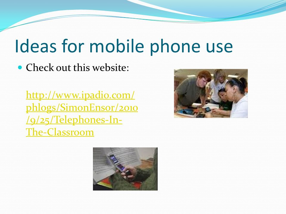 Ideas for mobile phone use Check out this website: http://www.ipadio.com/ phlogs/SimonEnsor/2010 /9/25/Telephones-In- The-Classroom
