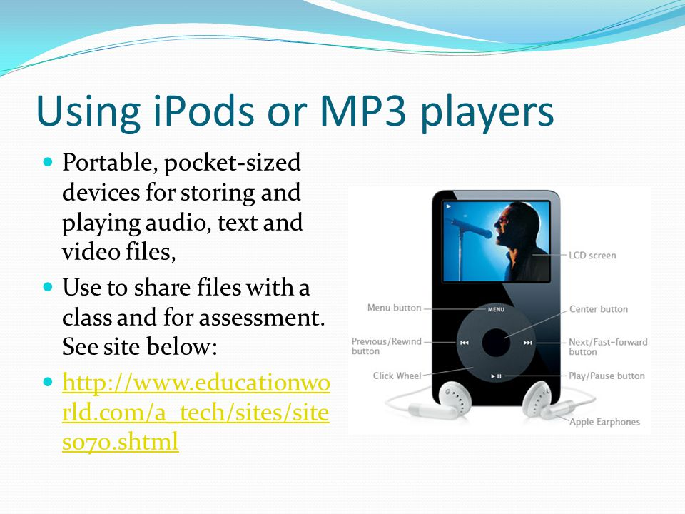 Using iPods or MP3 players Portable, pocket-sized devices for storing and playing audio, text and video files, Use to share files with a class and for