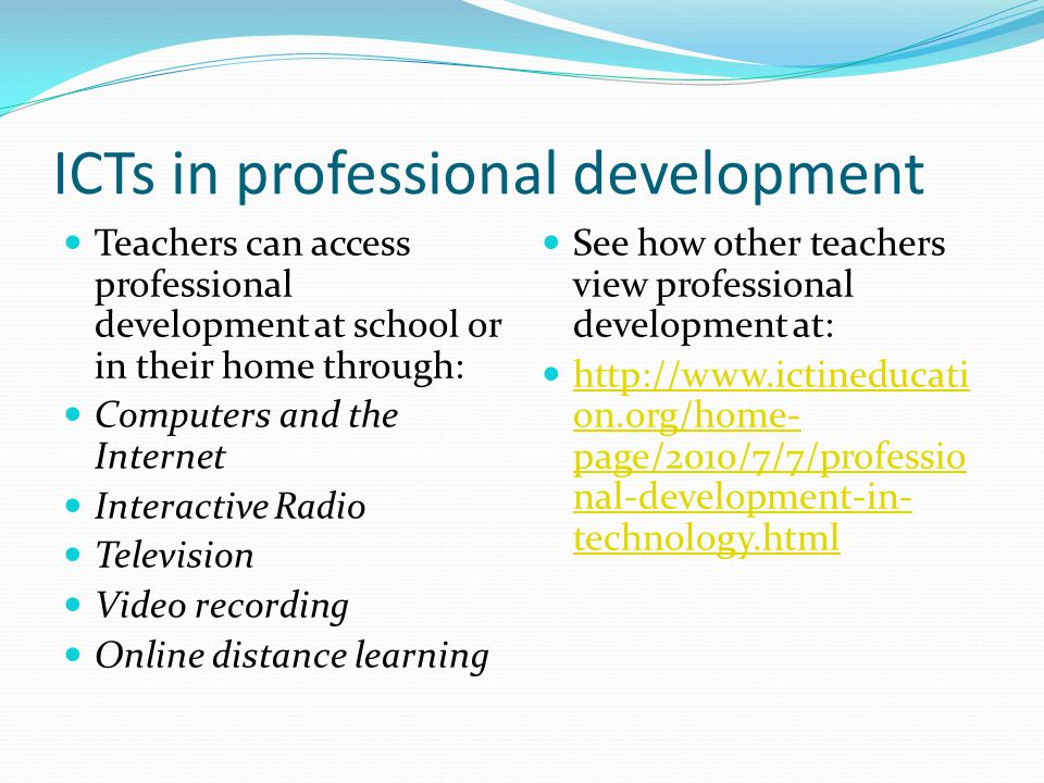 ICTs in professional development Teachers can access professional development at school or in their home through: Computers and the Internet Interacti