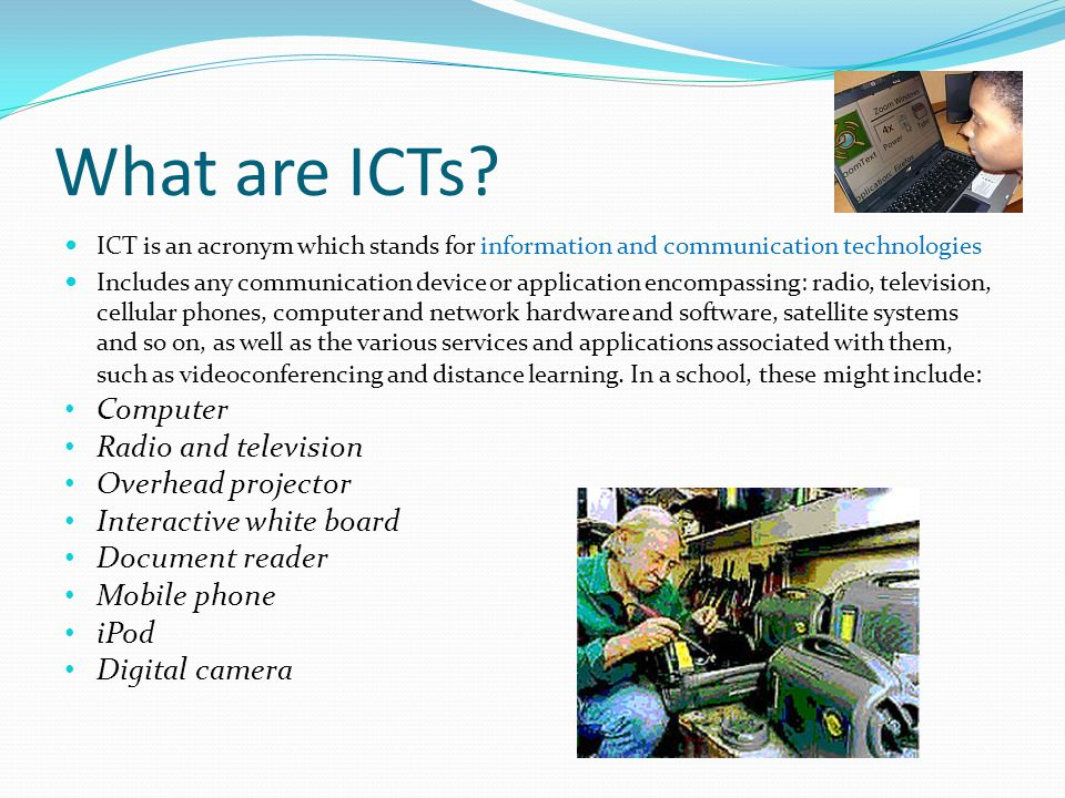 What are ICTs? ICT is an acronym which stands for information and communication technologies Includes any communication device or application encompas