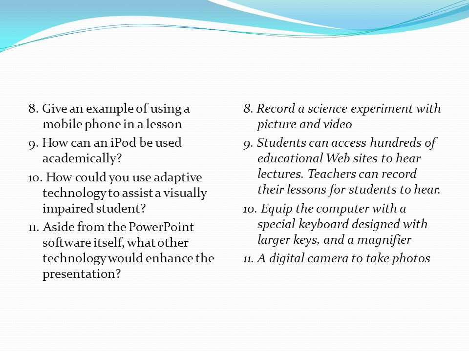 8. Give an example of using a mobile phone in a lesson 9. How can an iPod be used academically? 10. How could you use adaptive technology to assist a
