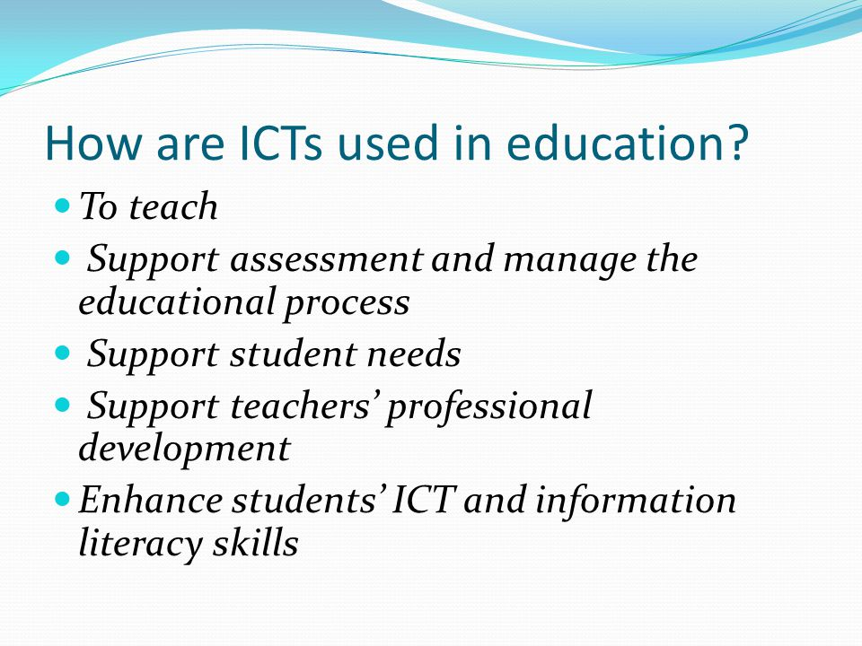 How are ICTs used in education? To teach Support assessment and manage the educational process Support student needs Support teachers' professional de