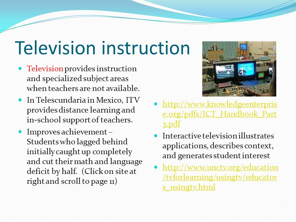 Television instruction Television provides instruction and specialized subject areas when teachers are not available. In Telescundaria in Mexico, ITV