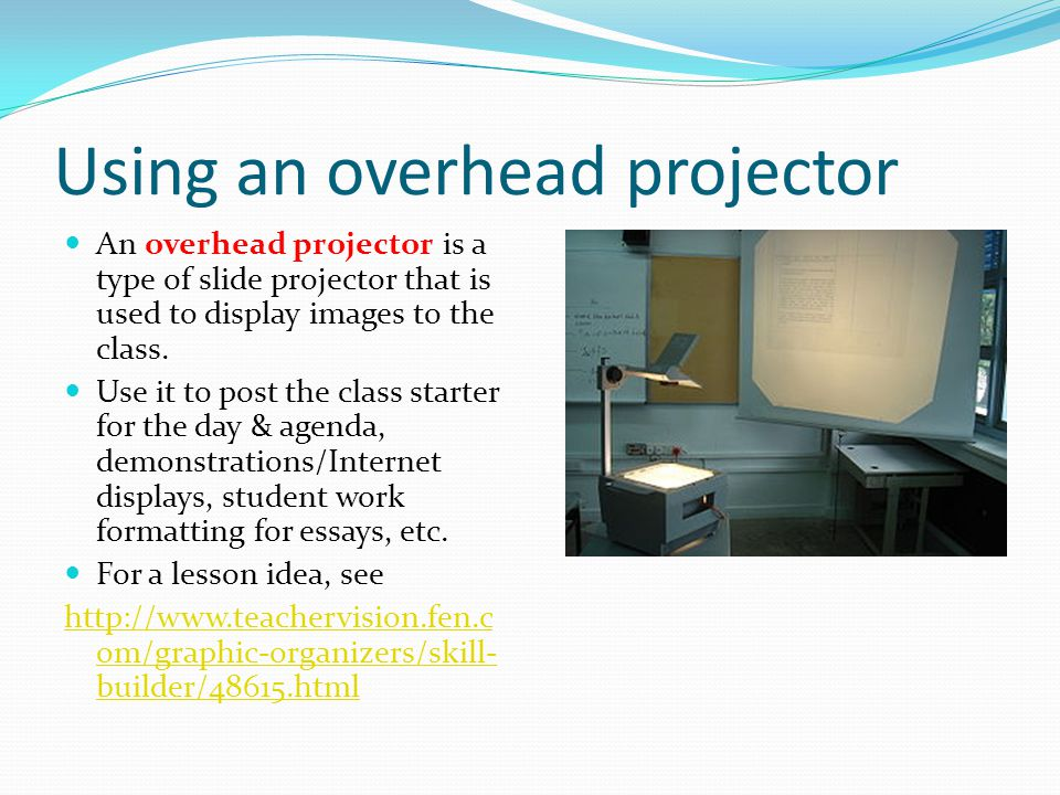 Using an overhead projector An overhead projector is a type of slide projector that is used to display images to the class. Use it to post the class s