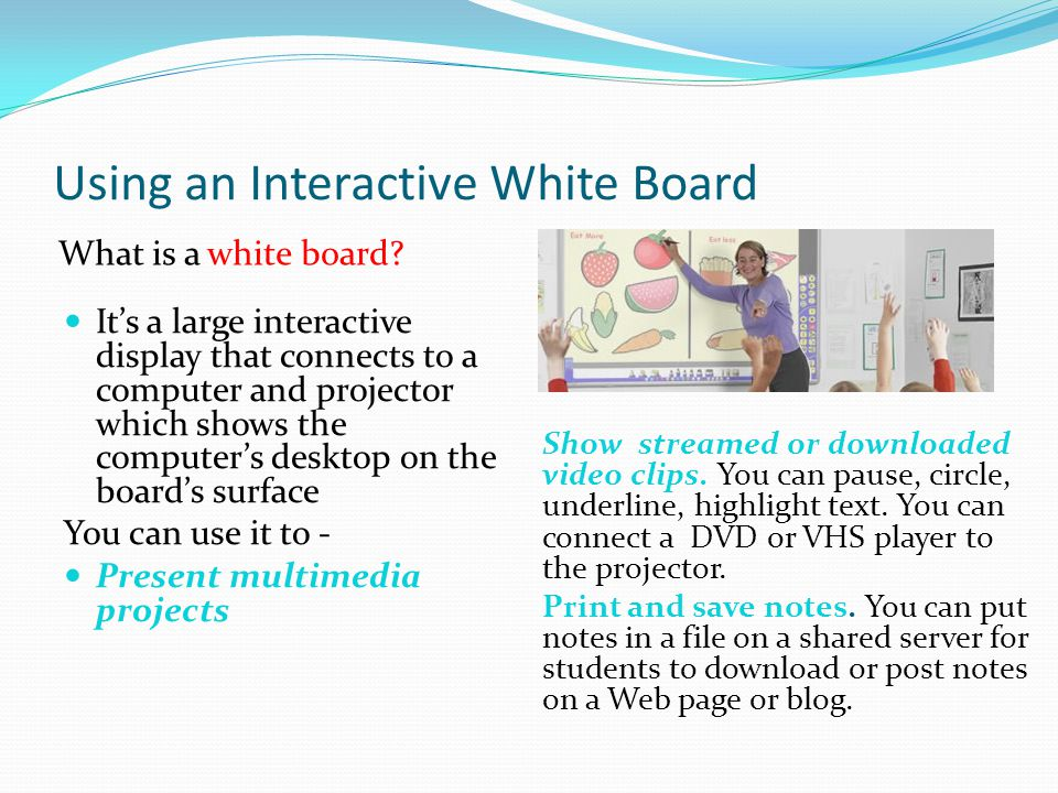 Using an Interactive White Board What is a white board? Show streamed or downloaded video clips. You can pause, circle, underline, highlight text. You
