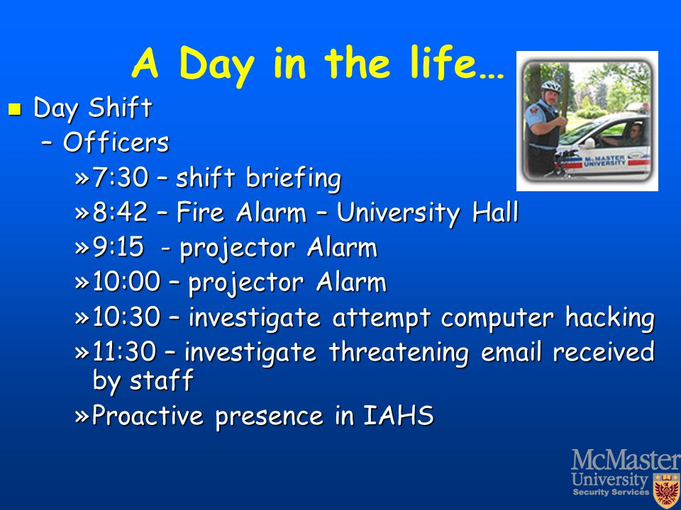 A Day in the life… Day Shift Day Shift –Officers »7:30 – shift briefing »8:42 – Fire Alarm – University Hall »9:15 - projector Alarm »10:00 – projecto