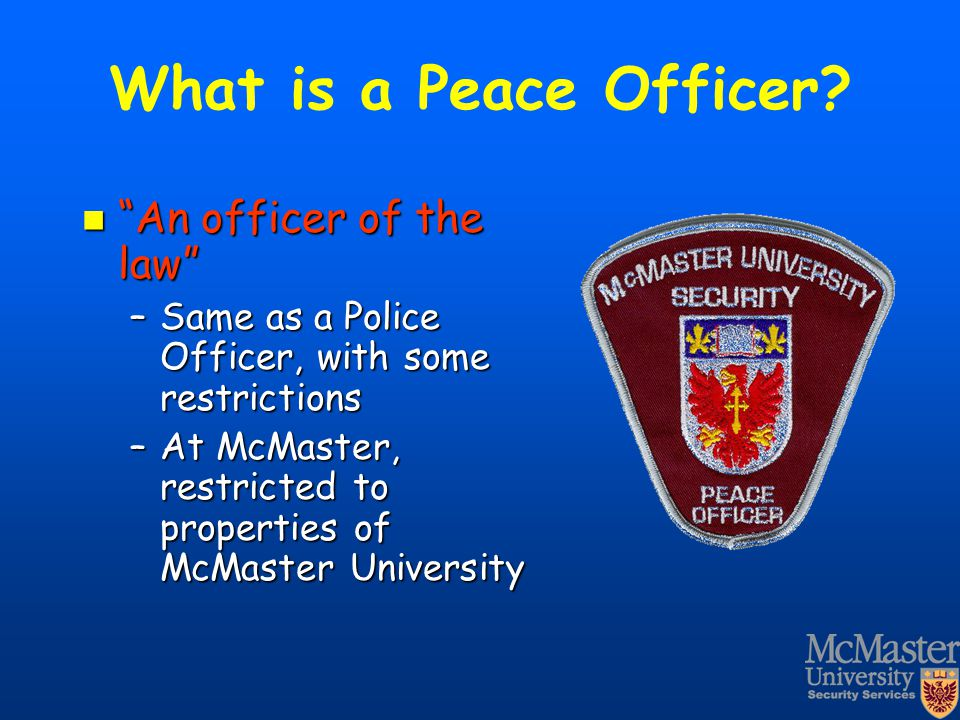 "What is a Peace Officer? ""An officer of the law"" ""An officer of the law"" –Same as a Police Officer, with some restrictions –At McMaster, restricted to"