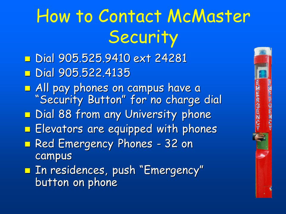 How to Contact McMaster Security Dial 905.525.9410 ext 24281 Dial 905.525.9410 ext 24281 Dial 905.522.4135 Dial 905.522.4135 All pay phones on campus