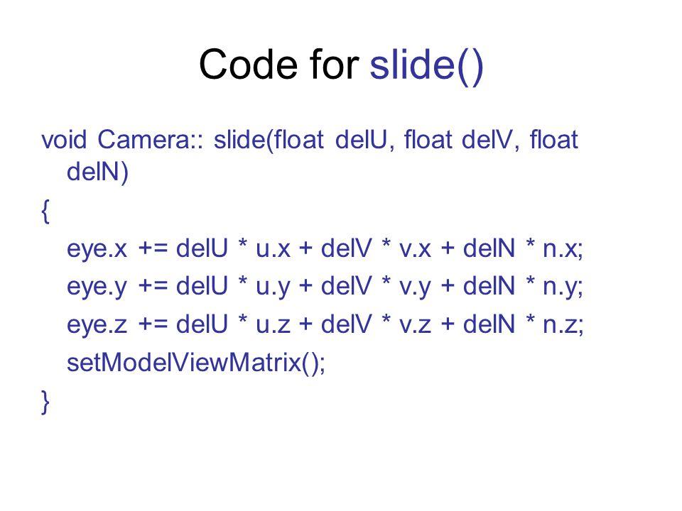 Code for slide() void Camera:: slide(float delU, float delV, float delN) { eye.x += delU * u.x + delV * v.x + delN * n.x; eye.y += delU * u.y + delV * v.y + delN * n.y; eye.z += delU * u.z + delV * v.z + delN * n.z; setModelViewMatrix(); }