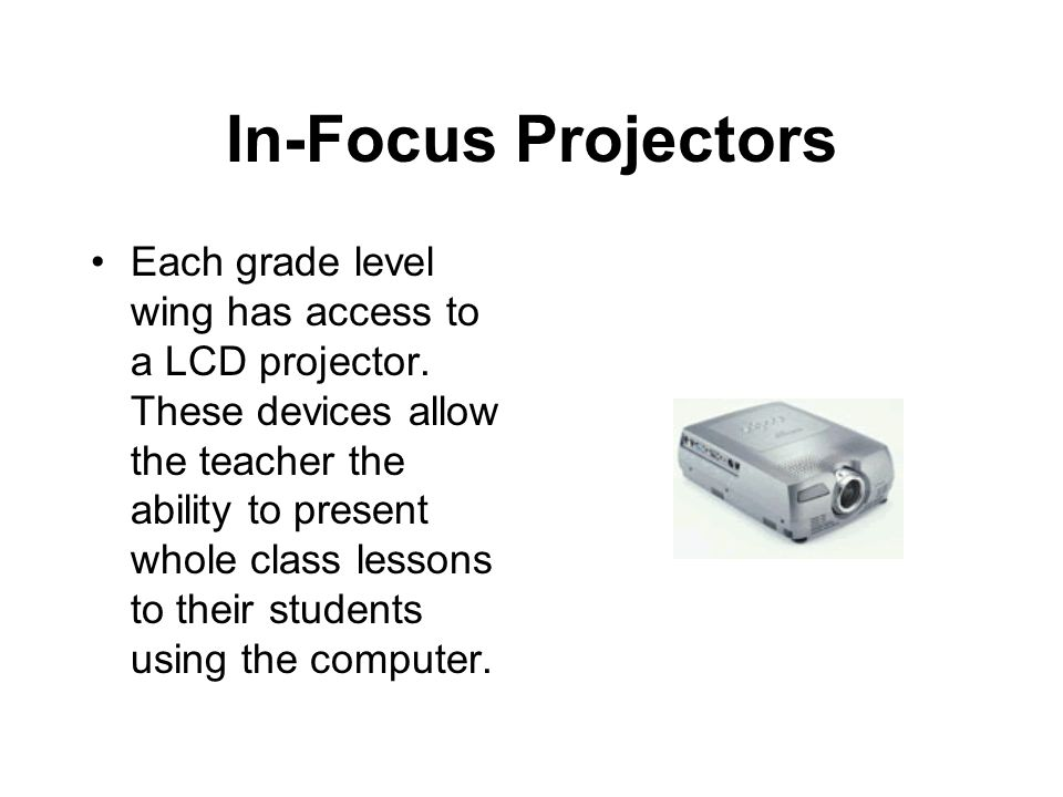 In-Focus Projectors Each grade level wing has access to a LCD projector.