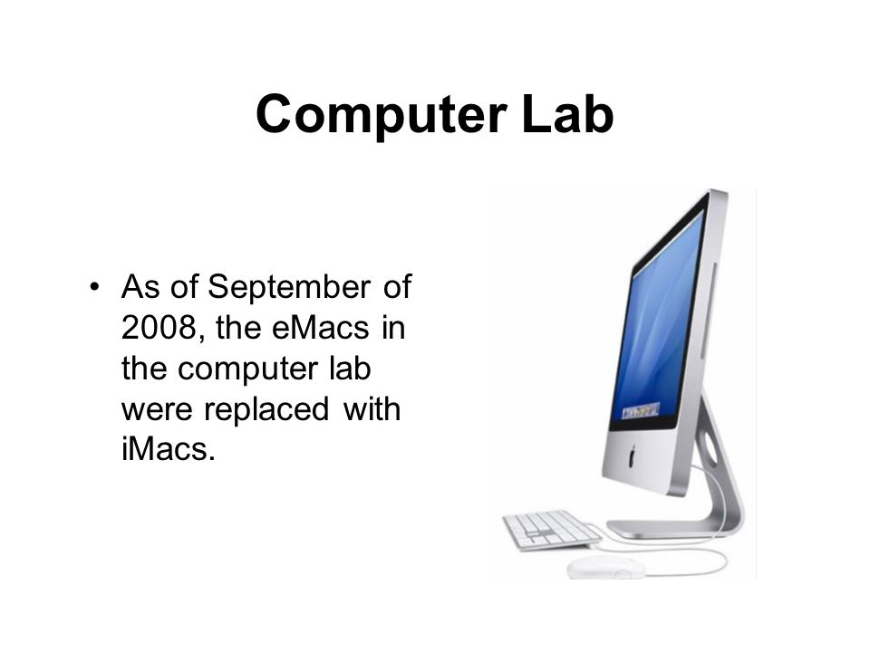 Computer Lab As of September of 2008, the eMacs in the computer lab were replaced with iMacs.