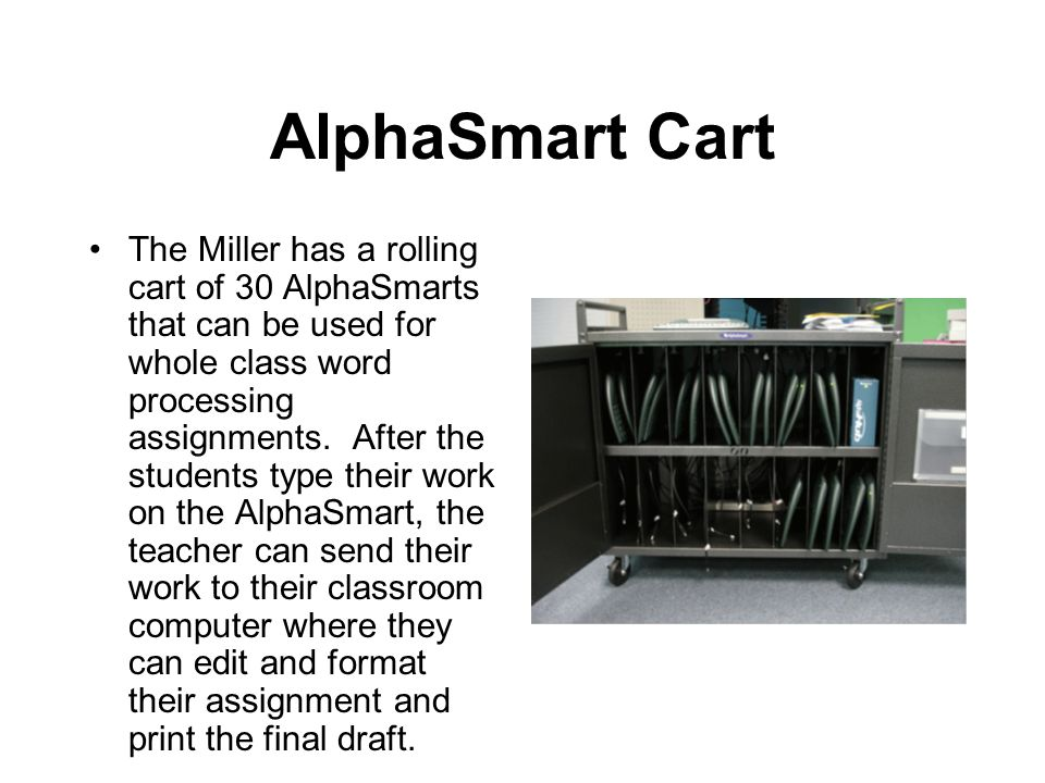 AlphaSmart Cart The Miller has a rolling cart of 30 AlphaSmarts that can be used for whole class word processing assignments.