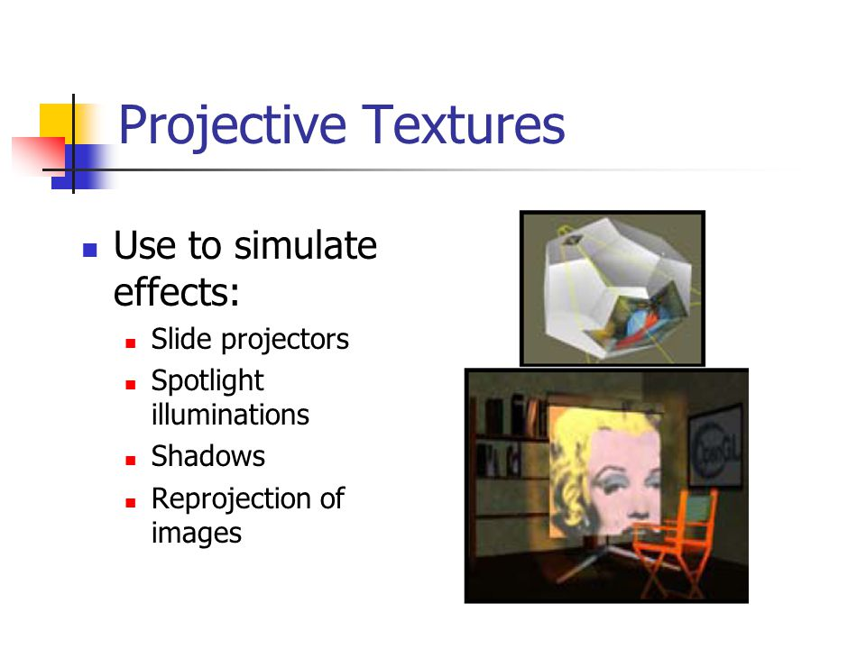 Texture Projection Very similar to projecting the objects to the screen But now we will project the scene to the light source (or the slide projector, for example) The key is to calculate the texture coordinates of the projection receiver camera Slide projector image plane Projection geometry