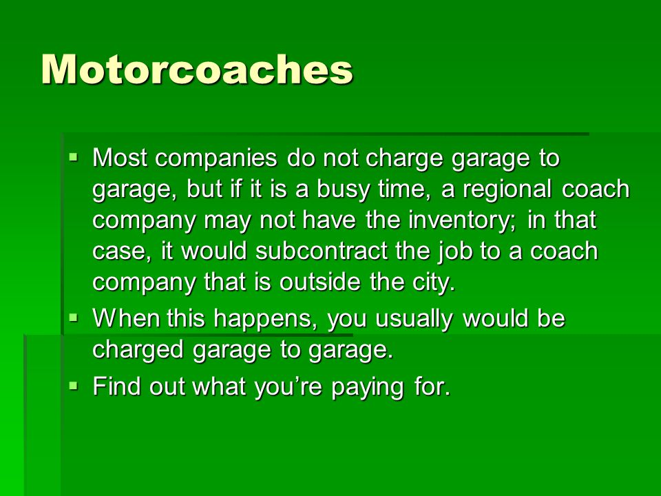 Motorcoaches  Most companies do not charge garage to garage, but if it is a busy time, a regional coach company may not have the inventory; in that case, it would subcontract the job to a coach company that is outside the city.