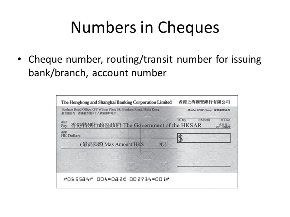 Numbers in Cheques Cheque number, routing/transit number for issuing bank/branch, account number