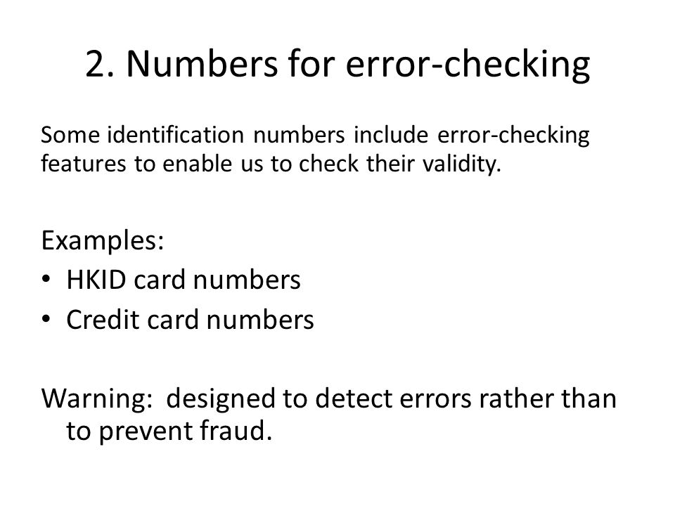2. Numbers for error-checking Some identification numbers include error-checking features to enable us to check their validity. Examples: HKID card nu