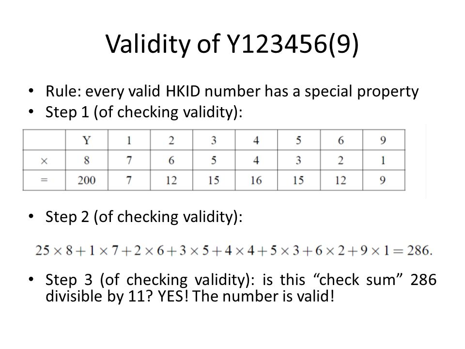 Validity of Y123456(9) Rule: every valid HKID number has a special property Step 1 (of checking validity): Step 2 (of checking validity): Step 3 (of checking validity): is this check sum 286 divisible by 11.