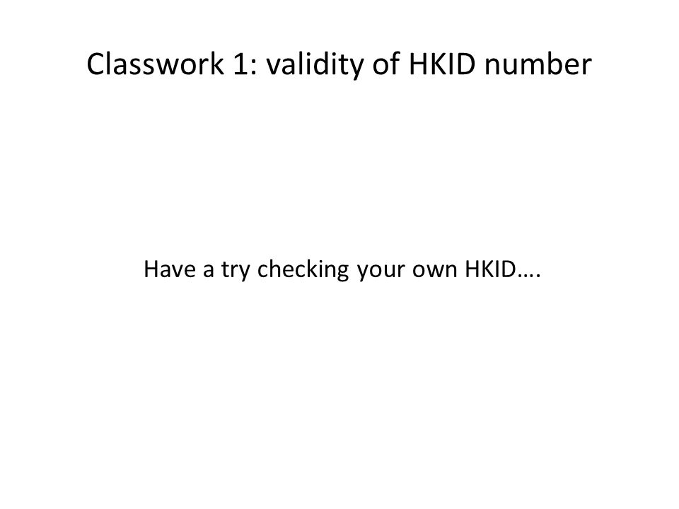 Classwork 1: validity of HKID number Have a try checking your own HKID….