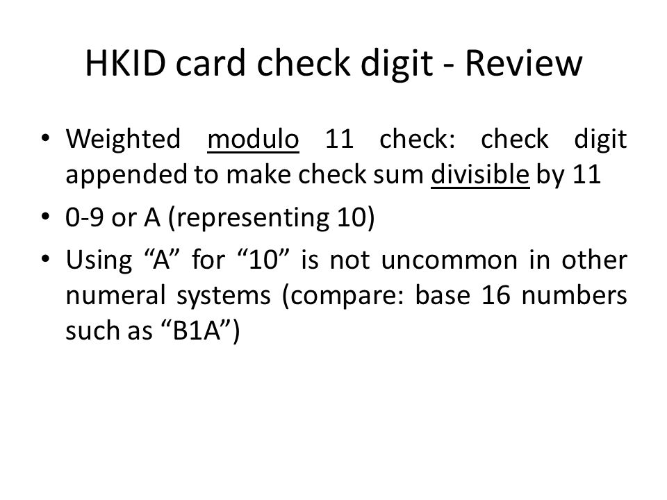 HKID card check digit - Review Weighted modulo 11 check: check digit appended to make check sum divisible by 11 0-9 or A (representing 10) Using A for 10 is not uncommon in other numeral systems (compare: base 16 numbers such as B1A )
