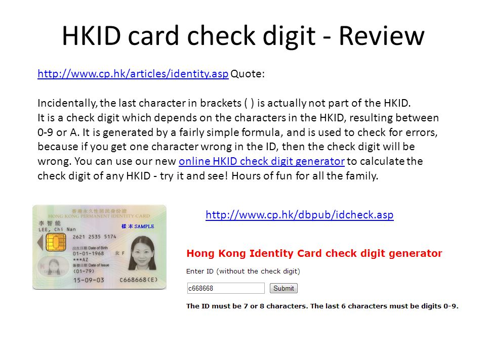 http://www.cp.hk/dbpub/idcheck.asp http://www.cp.hk/articles/identity.asphttp://www.cp.hk/articles/identity.asp Quote: Incidentally, the last character in brackets ( ) is actually not part of the HKID.