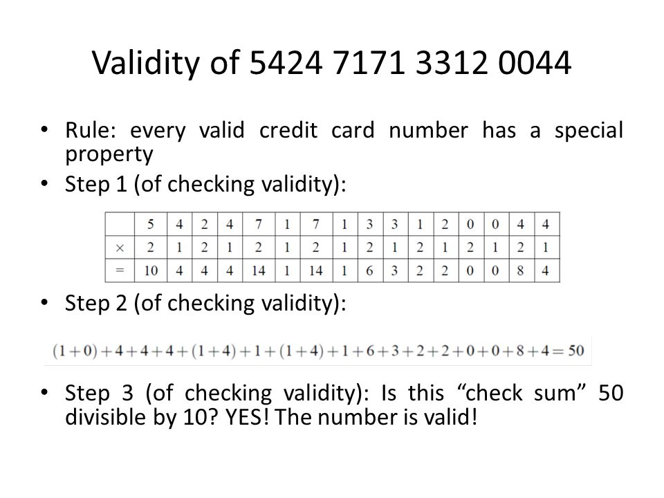 Validity of 5424 7171 3312 0044 Rule: every valid credit card number has a special property Step 1 (of checking validity): Step 2 (of checking validity): Step 3 (of checking validity): Is this check sum 50 divisible by 10.
