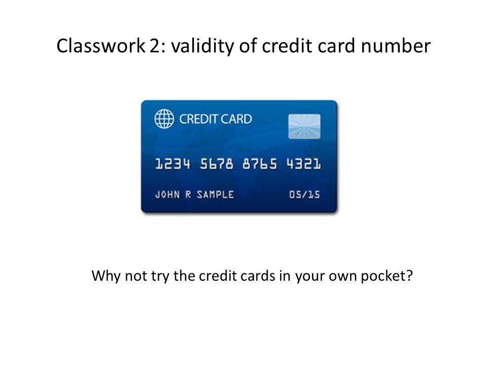 Classwork 2: validity of credit card number Why not try the credit cards in your own pocket
