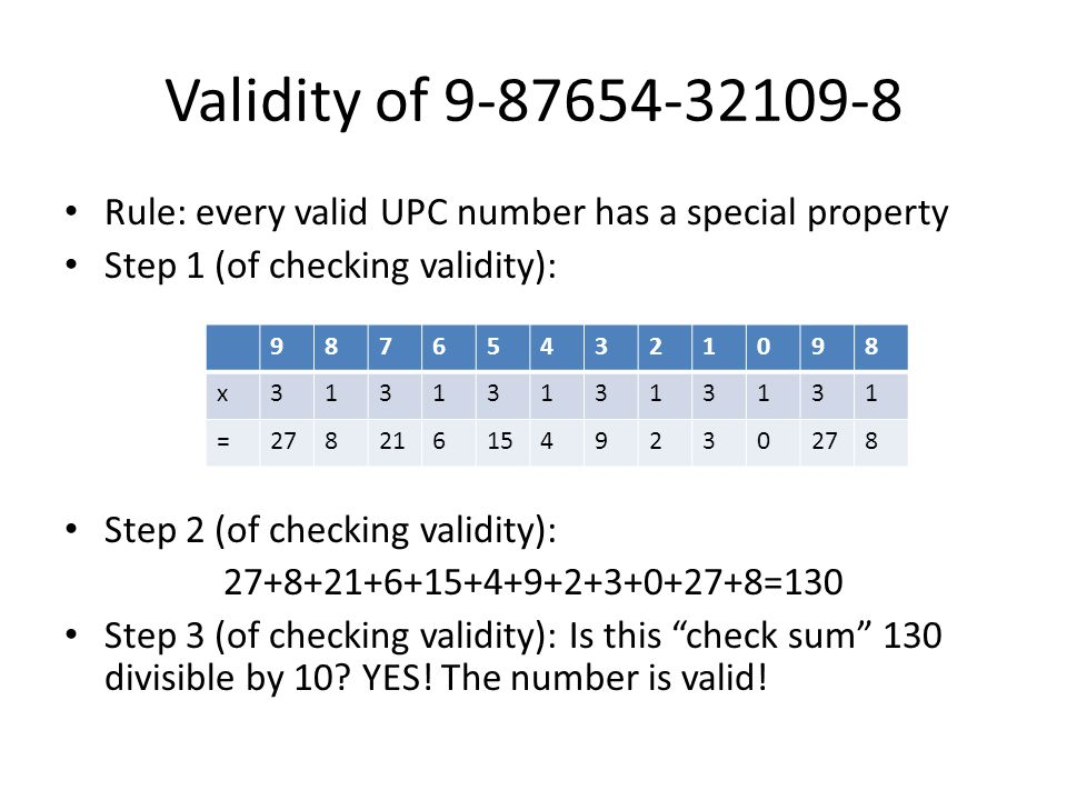 Validity of 9-87654-32109-8 Rule: every valid UPC number has a special property Step 1 (of checking validity): Step 2 (of checking validity): 27+8+21+6+15+4+9+2+3+0+27+8=130 Step 3 (of checking validity): Is this check sum 130 divisible by 10.