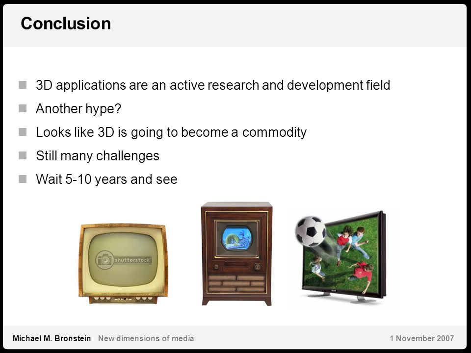 38 Michael M. Bronstein New dimensions of media 1 November 2007 Conclusion 3D applications are an active research and development field Another hype?