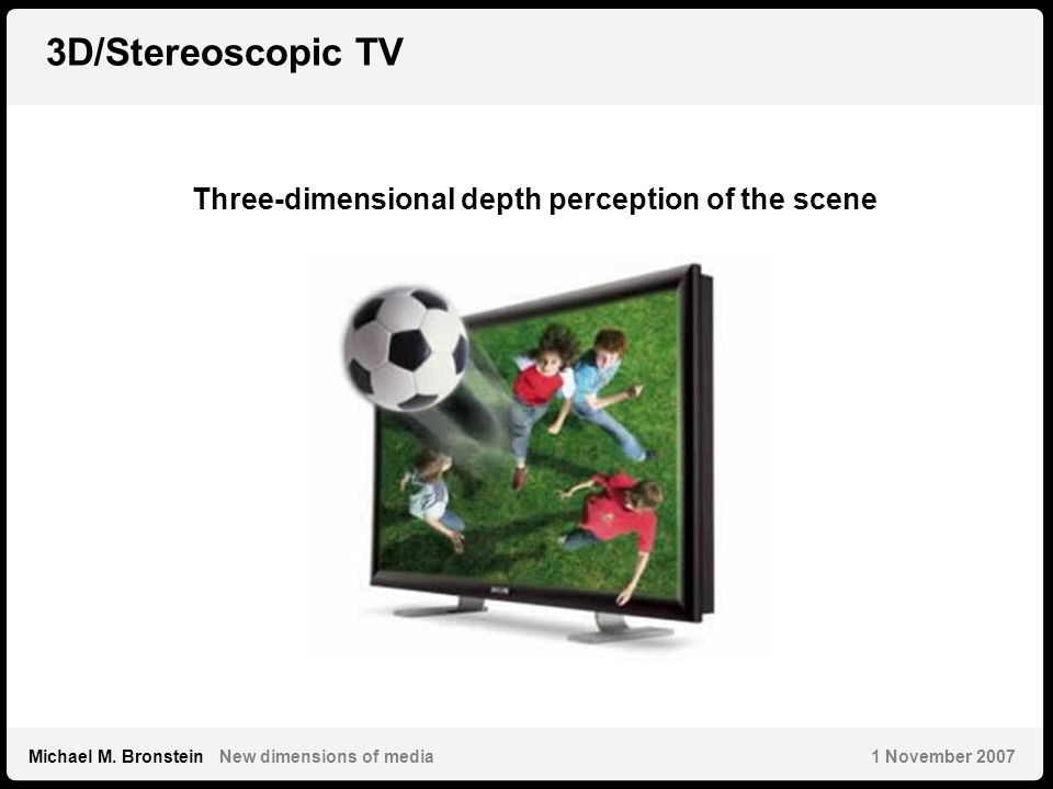 7 Michael M. Bronstein New dimensions of media 1 November 2007 3D/Stereoscopic TV Three-dimensional depth perception of the scene