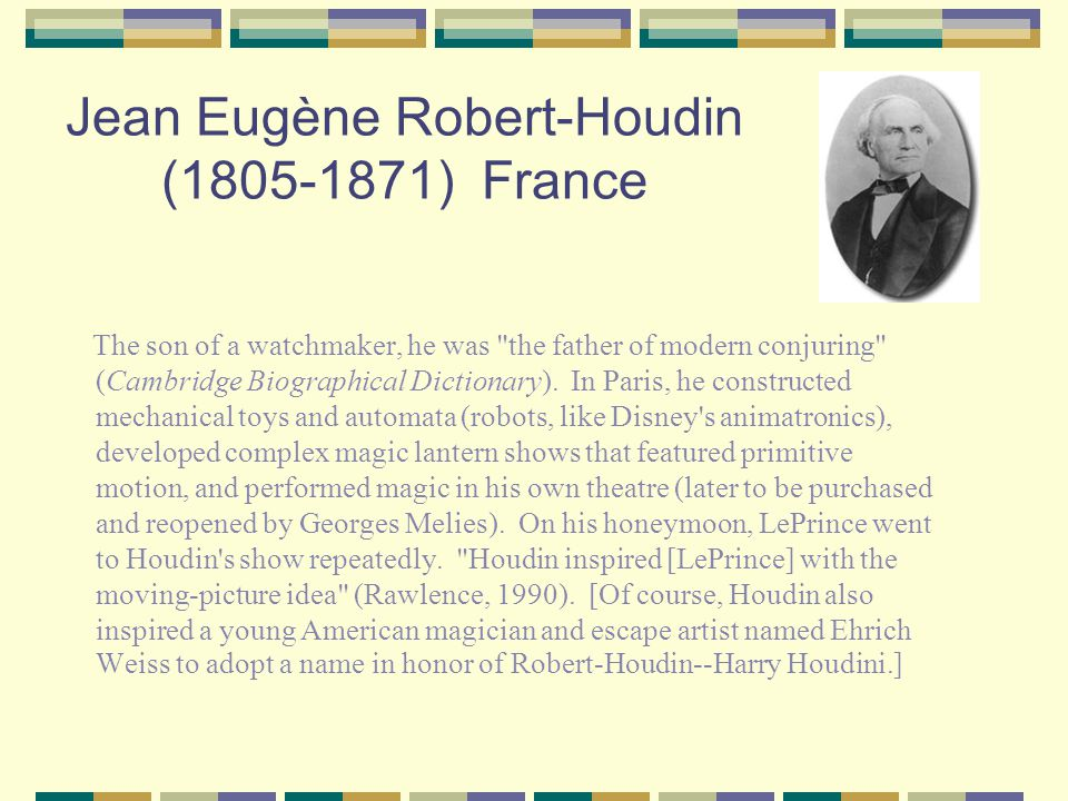 Jean Eugène Robert-Houdin (1805-1871) France The son of a watchmaker, he was the father of modern conjuring (Cambridge Biographical Dictionary).