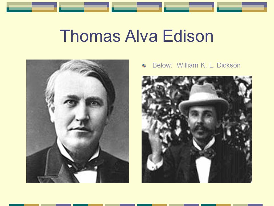 Thomas Alva Edison Below: William K. L. Dickson