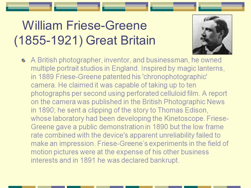William Friese-Greene (1855-1921) Great Britain A British photographer, inventor, and businessman, he owned multiple portrait studios in England.
