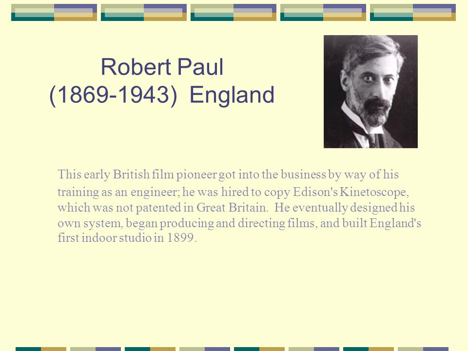 Robert Paul (1869-1943) England This early British film pioneer got into the business by way of his training as an engineer; he was hired to copy Edison s Kinetoscope, which was not patented in Great Britain.