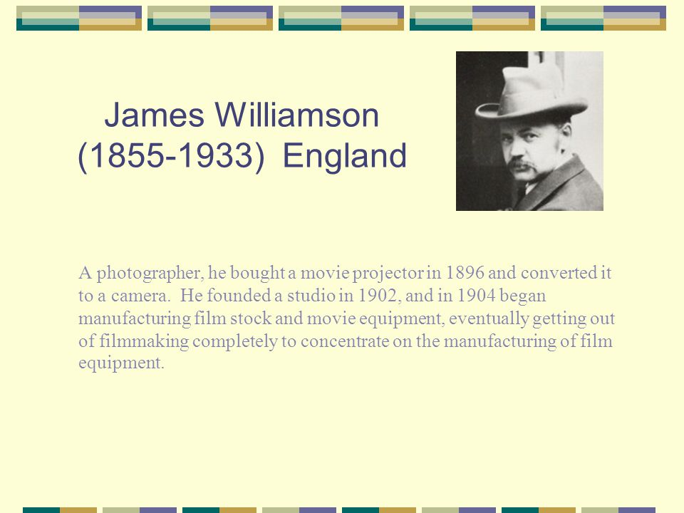 James Williamson (1855-1933) England A photographer, he bought a movie projector in 1896 and converted it to a camera.